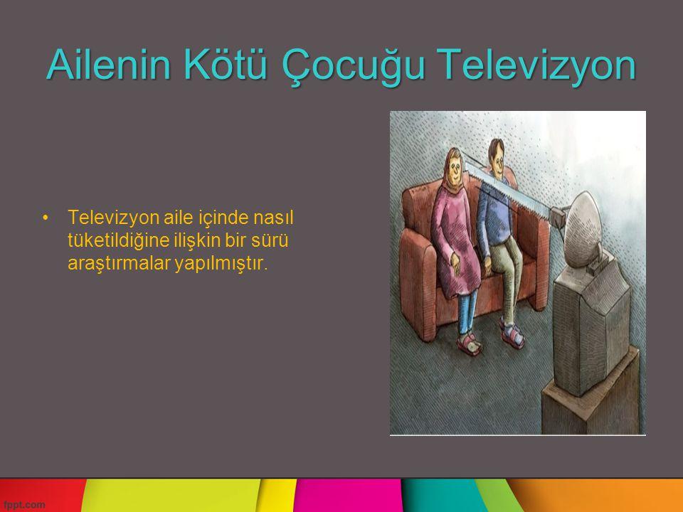 Ailenin Kötü Çocuğu Televizyon Televizyon aile içinde nasıl tüketildiğine ilişkin bir sürü araştırmalar yapılmıştır.
