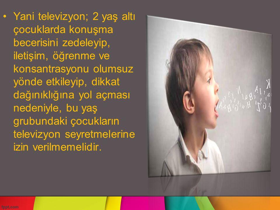 Yani televizyon; 2 yaş altı çocuklarda konuşma becerisini zedeleyip, iletişim, öğrenme ve konsantrasyonu olumsuz yönde etkileyip, dikkat dağınıklığına yol açması nedeniyle, bu yaş grubundaki çocukların televizyon seyretmelerine izin verilmemelidir.