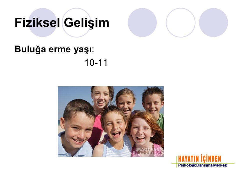 Fiziksel Gelişim Buluğa erme yaşı: 10-11