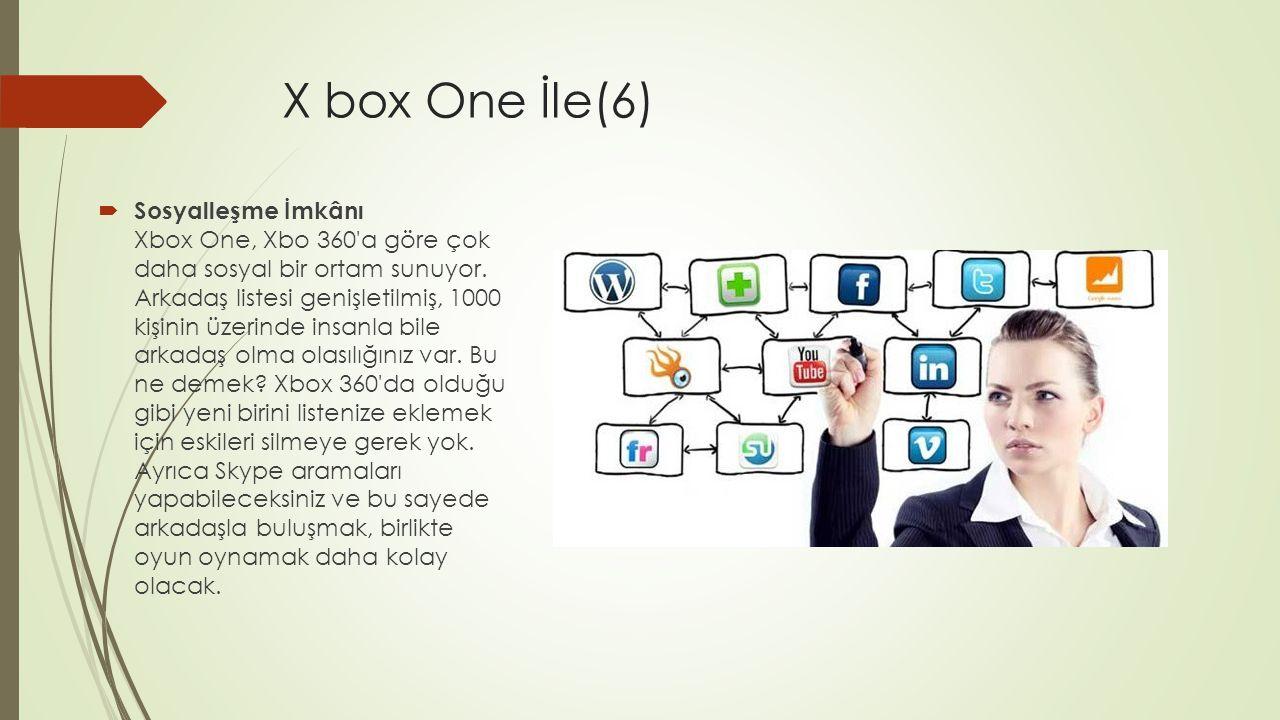 X box One İle(6)  Sosyalleşme İmkânı Xbox One, Xbo 360'a göre çok daha sosyal bir ortam sunuyor. Arkadaş listesi genişletilmiş, 1000 kişinin üzerinde