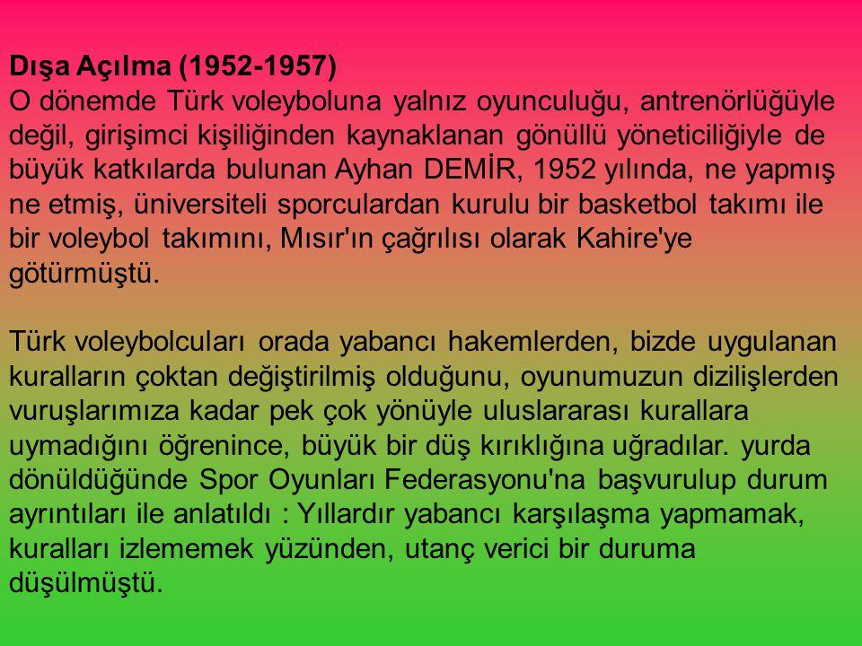 Dışa Açılma (1952-1957) O dönemde Türk voleyboluna yalnız oyunculuğu, antrenörlüğüyle değil, girişimci kişiliğinden kaynaklanan gönüllü yöneticiliğiyle de büyük katkılarda bulunan Ayhan DEMİR, 1952 yılında, ne yapmış ne etmiş, üniversiteli sporculardan kurulu bir basketbol takımı ile bir voleybol takımını, Mısır ın çağrılısı olarak Kahire ye götürmüştü.