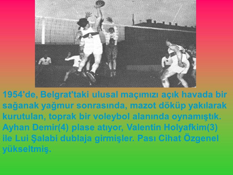 1954 de, Belgrat taki ulusal maçımızı açık havada bir sağanak yağmur sonrasında, mazot döküp yakılarak kurutulan, toprak bir voleybol alanında oynamıştık.