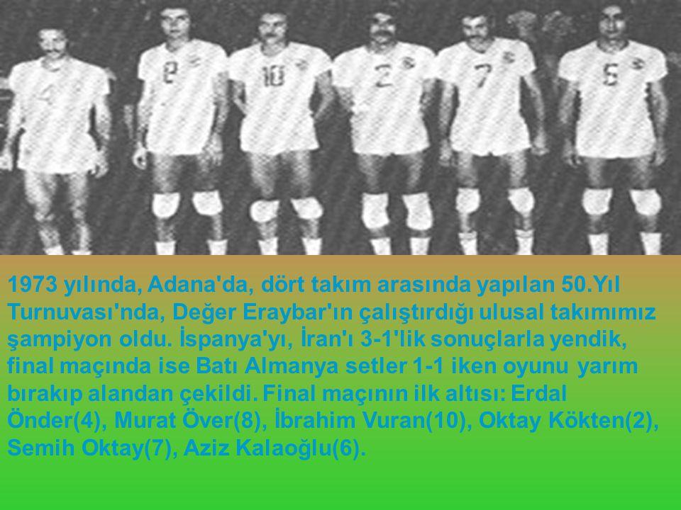 1973 yılında, Adana'da, dört takım arasında yapılan 50.Yıl Turnuvası'nda, Değer Eraybar'ın çalıştırdığı ulusal takımımız şampiyon oldu. İspanya'yı, İr