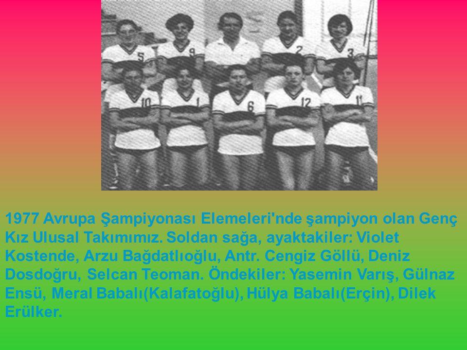 1977 Avrupa Şampiyonası Elemeleri'nde şampiyon olan Genç Kız Ulusal Takımımız. Soldan sağa, ayaktakiler: Violet Kostende, Arzu Bağdatlıoğlu, Antr. Cen