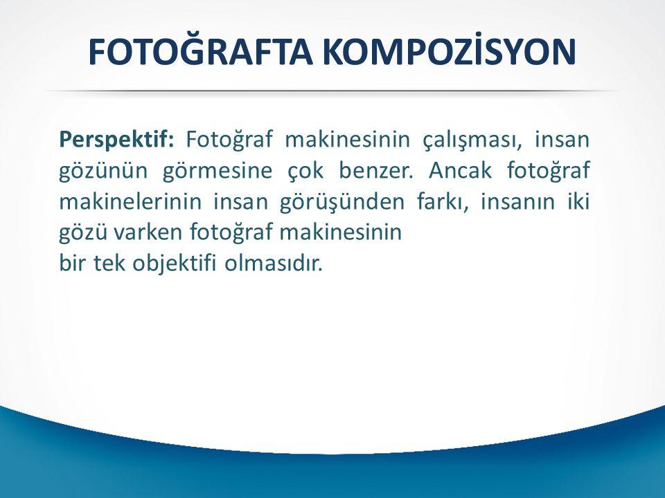 FOTOĞRAFTA KOMPOZİSYON Perspektif: Fotoğraf makinesinin çalışması, insan gözünün görmesine çok benzer. Ancak fotoğraf makinelerinin insan görüşünden f