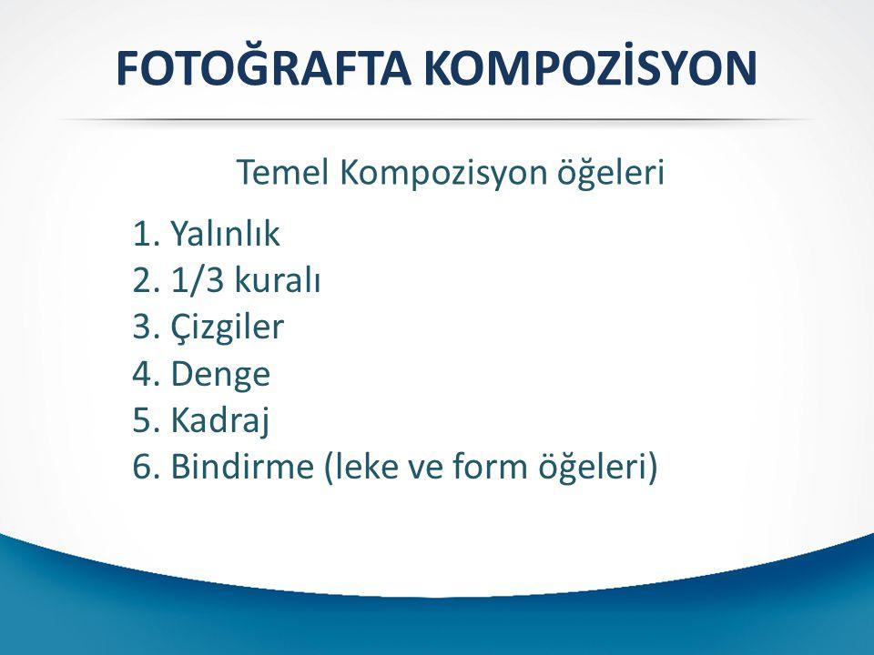 FOTOĞRAFTA KOMPOZİSYON 1. Yalınlık 2. 1/3 kuralı 3. Çizgiler 4. Denge 5. Kadraj 6. Bindirme (leke ve form öğeleri) Temel Kompozisyon öğeleri