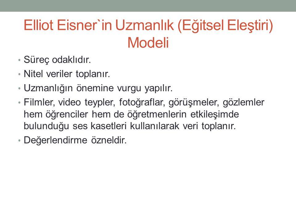 Elliot Eisner`in Uzmanlık (Eğitsel Eleştiri) Modeli Süreç odaklıdır. Nitel veriler toplanır. Uzmanlığın önemine vurgu yapılır. Filmler, video teypler,