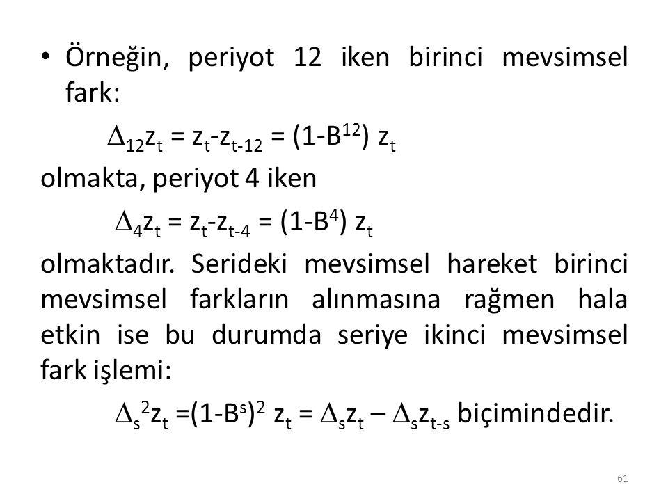 Örneğin, periyot 12 iken birinci mevsimsel fark:  12 z t = z t -z t-12 = (1-B 12 ) z t olmakta, periyot 4 iken  4 z t = z t -z t-4 = (1-B 4 ) z t o