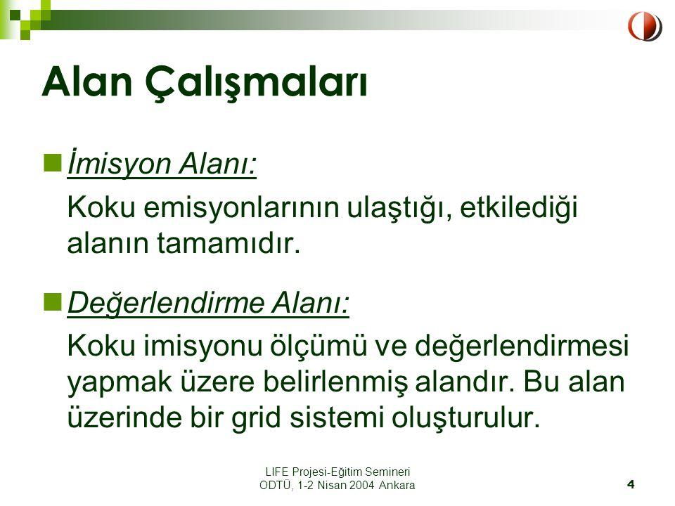 LIFE Projesi-Eğitim Semineri ODTÜ, 1-2 Nisan 2004 Ankara4 Alan Çalışmaları İmisyon Alanı: Koku emisyonlarının ulaştığı, etkilediği alanın tamamıdır.