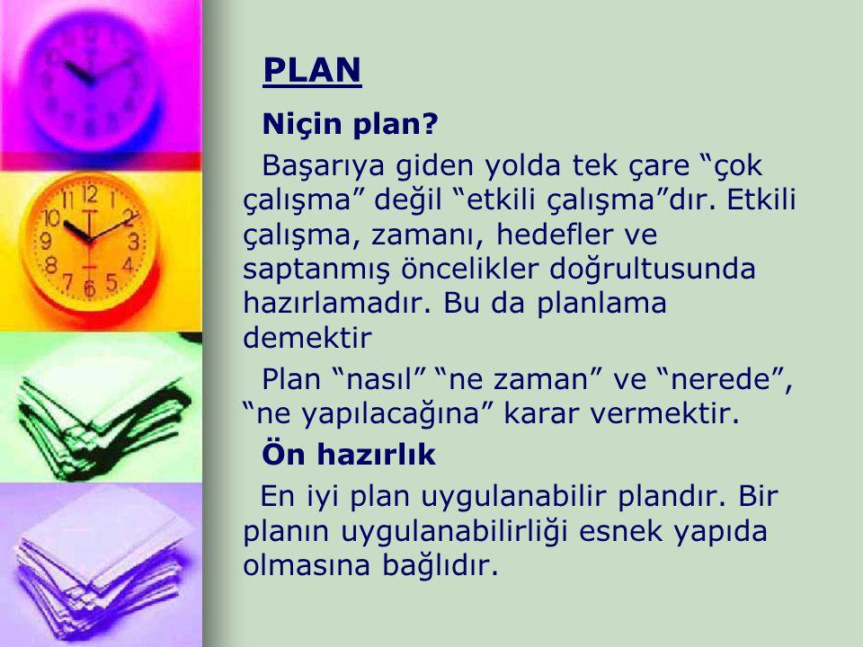 """PLAN Niçin plan? Başarıya giden yolda tek çare """"çok çalışma"""" değil """"etkili çalışma""""dır. Etkili çalışma, zamanı, hedefler ve saptanmış öncelikler doğru"""