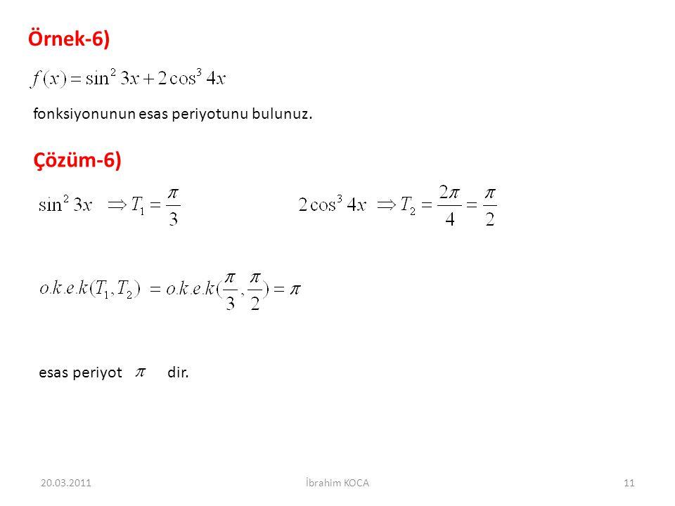 Örnek-6) fonksiyonunun esas periyotunu bulunuz. Çözüm-6) esas periyot dir. 20.03.201111İbrahim KOCA