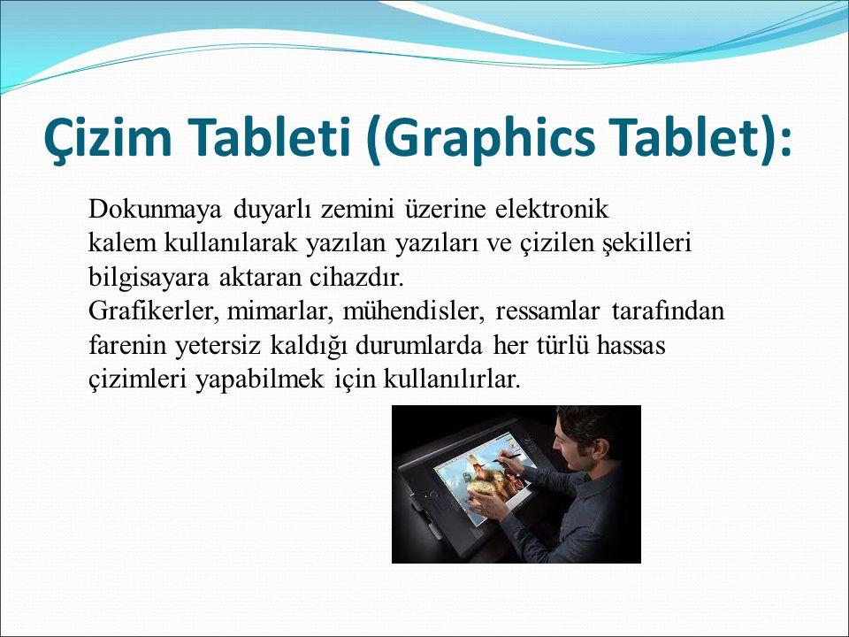 Çizim Tableti (Graphics Tablet): Dokunmaya duyarlı zemini üzerine elektronik kalem kullanılarak yazılan yazıları ve çizilen şekilleri bilgisayara akta