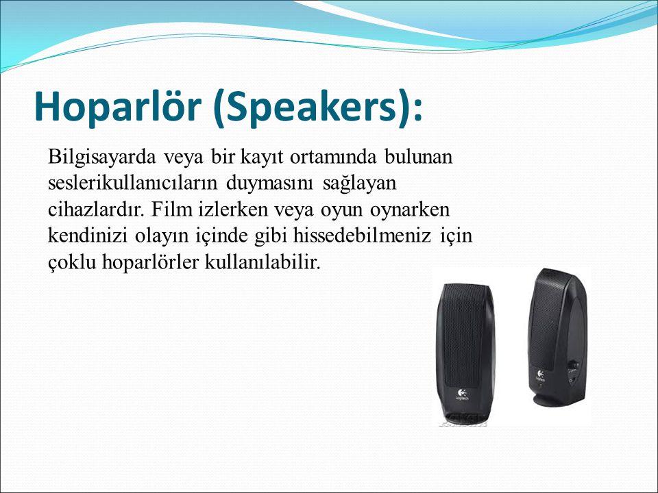 Hoparlör (Speakers): Bilgisayarda veya bir kayıt ortamında bulunan seslerikullanıcıların duymasını sağlayan cihazlardır. Film izlerken veya oyun oynar
