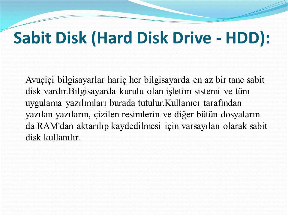 Sabit Disk (Hard Disk Drive - HDD): Avuçiçi bilgisayarlar hariç her bilgisayarda en az bir tane sabit disk vardır.Bilgisayarda kurulu olan işletim sis