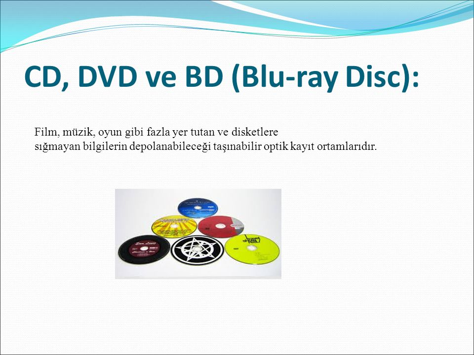 CD, DVD ve BD (Blu-ray Disc): Film, müzik, oyun gibi fazla yer tutan ve disketlere sığmayan bilgilerin depolanabileceği taşınabilir optik kayıt ortaml