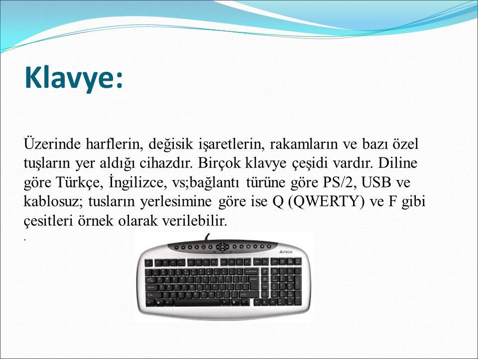 Klavye: Üzerinde harflerin, değisik işaretlerin, rakamların ve bazı özel tuşların yer aldığı cihazdır. Birçok klavye çeşidi vardır. Diline göre Türkçe