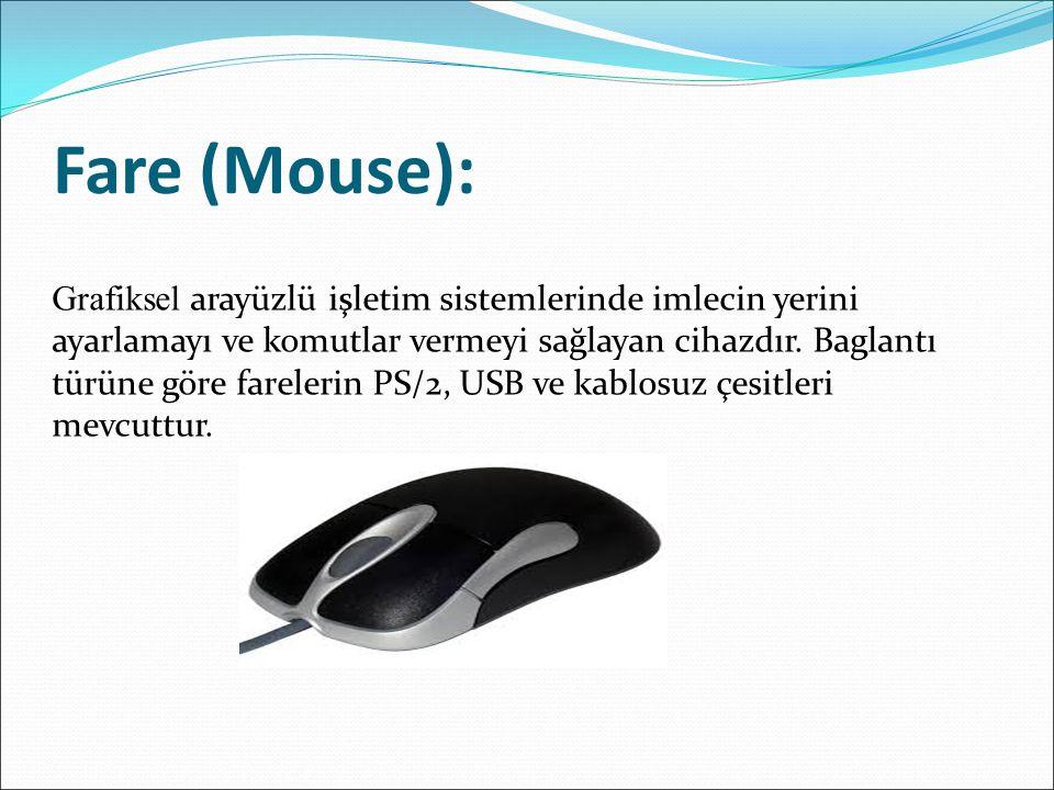 Fare (Mouse): Grafiksel arayüzlü işletim sistemlerinde imlecin yerini ayarlamayı ve komutlar vermeyi sağlayan cihazdır. Baglantı türüne göre farelerin