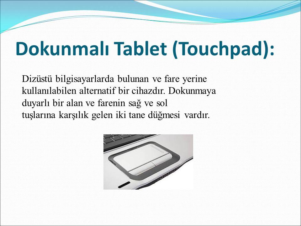 Dokunmalı Tablet (Touchpad): Dizüstü bilgisayarlarda bulunan ve fare yerine kullanılabilen alternatif bir cihazdır. Dokunmaya duyarlı bir alan ve fare