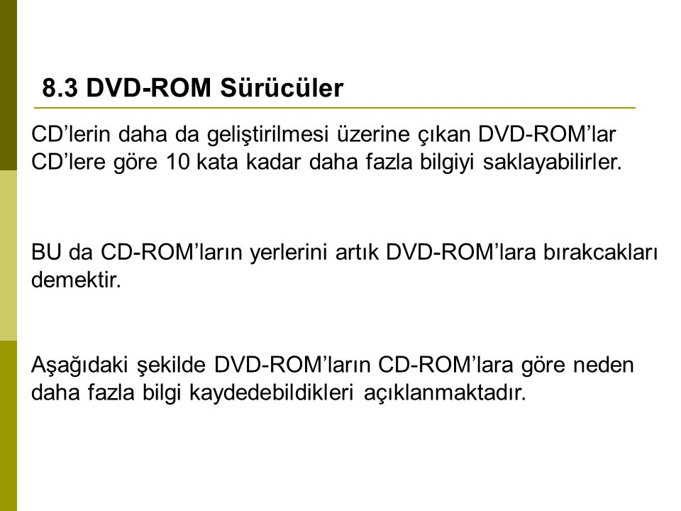 8.3 DVD-ROM Sürücüler CD'lerin daha da geliştirilmesi üzerine çıkan DVD-ROM'lar CD'lere göre 10 kata kadar daha fazla bilgiyi saklayabilirler. BU da C
