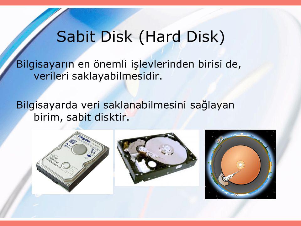 Sabit Disk (Hard Disk) Bilgisayarın en önemli işlevlerinden birisi de, verileri saklayabilmesidir. Bilgisayarda veri saklanabilmesini sağlayan birim,