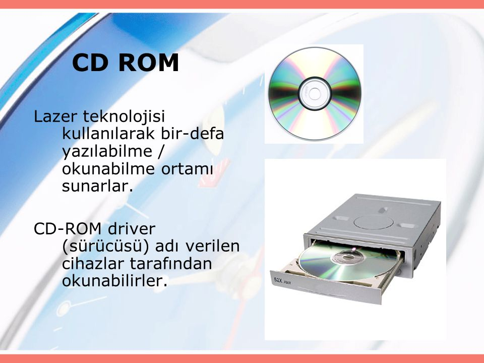 CD ROM Lazer teknolojisi kullanılarak bir-defa yazılabilme / okunabilme ortamı sunarlar. CD-ROM driver (sürücüsü) adı verilen cihazlar tarafından okun