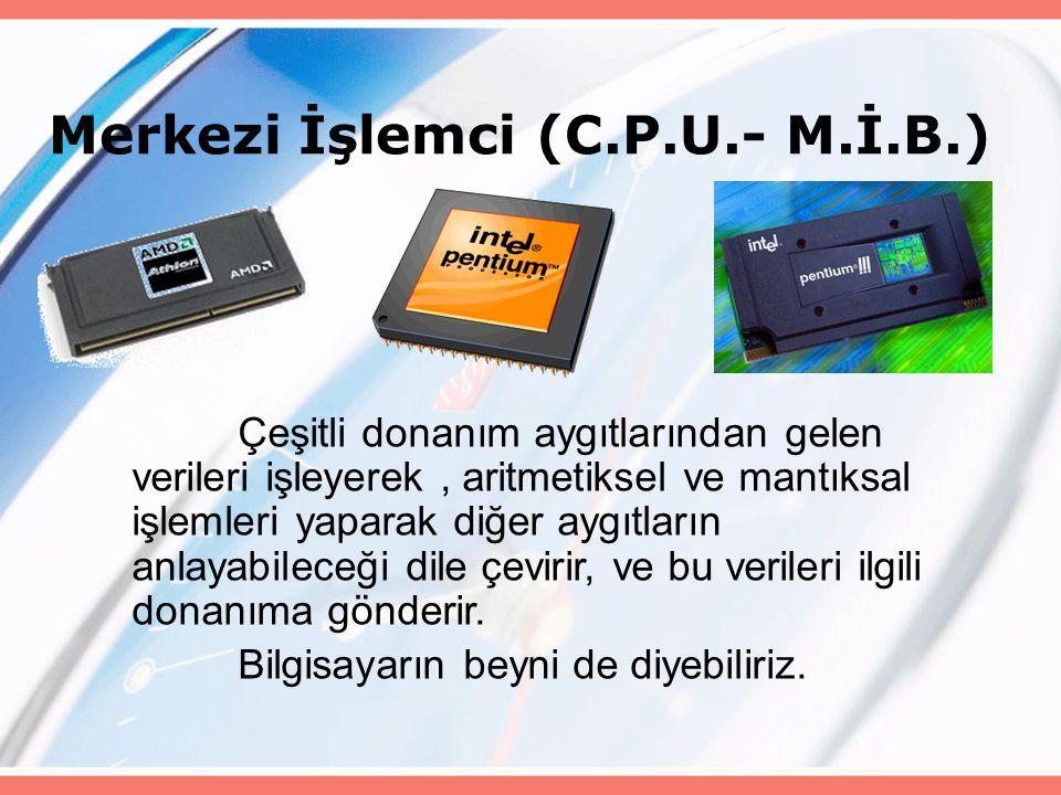 Merkezi İşlemci (C.P.U.- M.İ.B.) Çeşitli donanım aygıtlarından gelen verileri işleyerek, aritmetiksel ve mantıksal işlemleri yaparak diğer aygıtların anlayabileceği dile çevirir, ve bu verileri ilgili donanıma gönderir.
