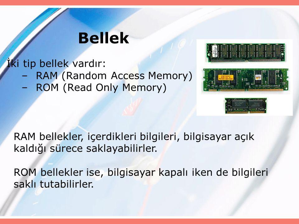 Bellek İki tip bellek vardır: –RAM (Random Access Memory) –ROM (Read Only Memory) RAM bellekler, içerdikleri bilgileri, bilgisayar açık kaldığı sürece saklayabilirler.