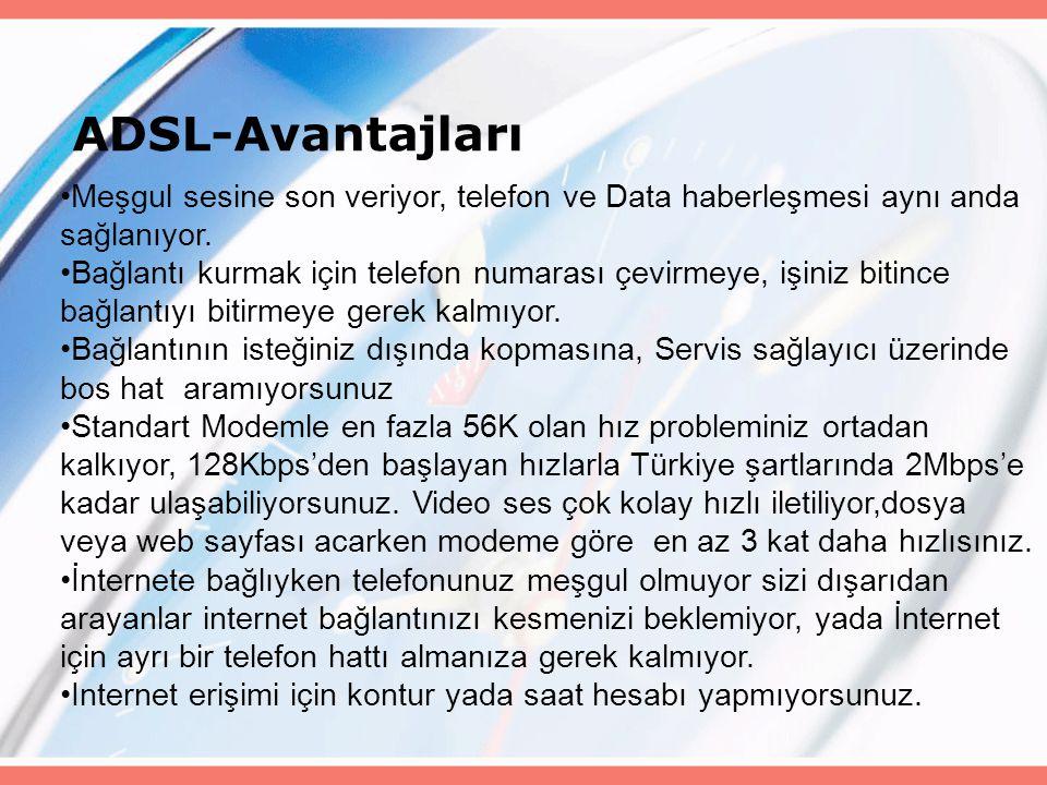 ADSL-Avantajları Meşgul sesine son veriyor, telefon ve Data haberleşmesi aynı anda sağlanıyor. Bağlantı kurmak için telefon numarası çevirmeye, işiniz