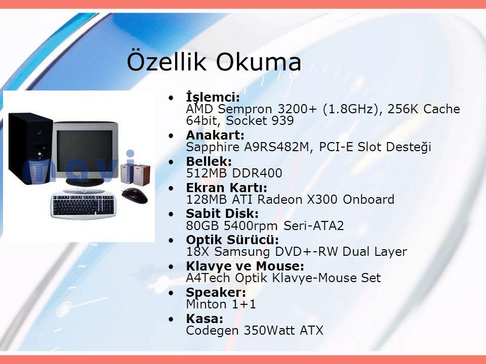 Özellik Okuma İşlemci: AMD Sempron 3200+ (1.8GHz), 256K Cache 64bit, Socket 939 Anakart: Sapphire A9RS482M, PCI-E Slot Desteği Bellek: 512MB DDR400 Ekran Kartı: 128MB ATI Radeon X300 Onboard Sabit Disk: 80GB 5400rpm Seri-ATA2 Optik Sürücü: 18X Samsung DVD+-RW Dual Layer Klavye ve Mouse: A4Tech Optik Klavye-Mouse Set Speaker: Minton 1+1 Kasa: Codegen 350Watt ATX