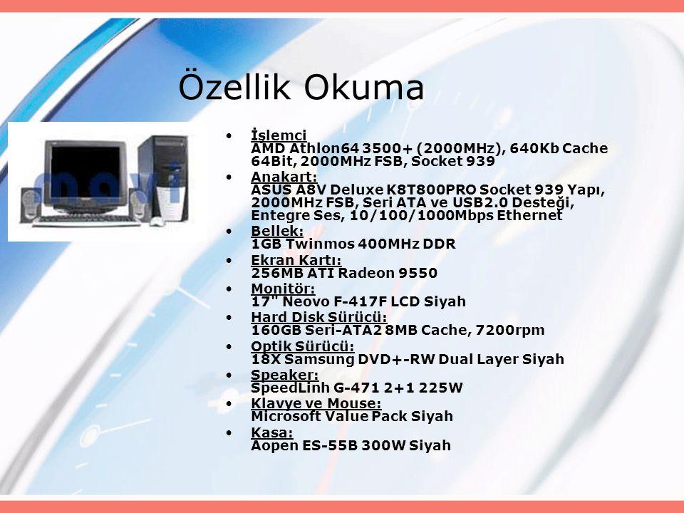 Özellik Okuma İşlemci AMD Athlon64 3500+ (2000MHz), 640Kb Cache 64Bit, 2000MHz FSB, Socket 939 Anakart: ASUS A8V Deluxe K8T800PRO Socket 939 Yapı, 2000MHz FSB, Seri ATA ve USB2.0 Desteği, Entegre Ses, 10/100/1000Mbps Ethernet Bellek: 1GB Twinmos 400MHz DDR Ekran Kartı: 256MB ATI Radeon 9550 Monitör: 17 Neovo F-417F LCD Siyah Hard Disk Sürücü: 160GB Seri-ATA2 8MB Cache, 7200rpm Optik Sürücü: 18X Samsung DVD+-RW Dual Layer Siyah Speaker: SpeedLinh G-471 2+1 225W Klavye ve Mouse: Microsoft Value Pack Siyah Kasa: Aopen ES-55B 300W Siyah