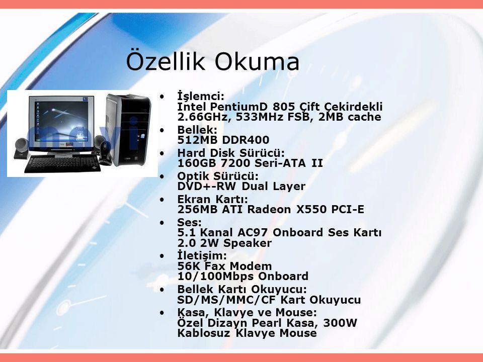 Özellik Okuma İşlemci: Intel PentiumD 805 Çift Çekirdekli 2.66GHz, 533MHz FSB, 2MB cache Bellek: 512MB DDR400 Hard Disk Sürücü: 160GB 7200 Seri-ATA II Optik Sürücü: DVD+-RW Dual Layer Ekran Kartı: 256MB ATI Radeon X550 PCI-E Ses: 5.1 Kanal AC97 Onboard Ses Kartı 2.0 2W Speaker İletişim: 56K Fax Modem 10/100Mbps Onboard Bellek Kartı Okuyucu: SD/MS/MMC/CF Kart Okuyucu Kasa, Klavye ve Mouse: Özel Dizayn Pearl Kasa, 300W Kablosuz Klavye Mouse