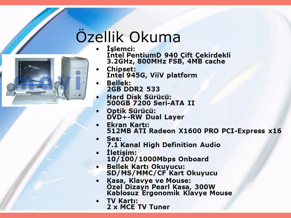 Özellik Okuma İşlemci: Intel PentiumD 940 Çift Çekirdekli 3.2GHz, 800MHz FSB, 4MB cache Chipset: Intel 945G, ViiV platform Bellek: 2GB DDR2 533 Hard Disk Sürücü: 500GB 7200 Seri-ATA II Optik Sürücü: DVD+-RW Dual Layer Ekran Kartı: 512MB ATI Radeon X1600 PRO PCI-Express x16 Ses: 7.1 Kanal High Definition Audio İletişim: 10/100/1000Mbps Onboard Bellek Kartı Okuyucu: SD/MS/MMC/CF Kart Okuyucu Kasa, Klavye ve Mouse: Özel Dizayn Pearl Kasa, 300W Kablosuz Ergonomik Klavye Mouse TV Kartı: 2 x MCE TV Tuner