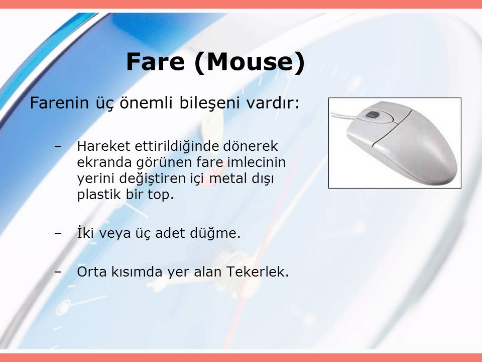 Fare (Mouse) Farenin üç önemli bileşeni vardır: –Hareket ettirildiğinde dönerek ekranda görünen fare imlecinin yerini değiştiren içi metal dışı plasti