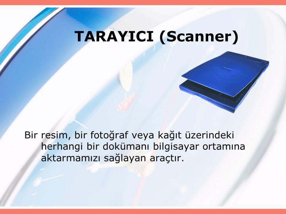 TARAYICI (Scanner) Bir resim, bir fotoğraf veya kağıt üzerindeki herhangi bir dokümanı bilgisayar ortamına aktarmamızı sağlayan araçtır.