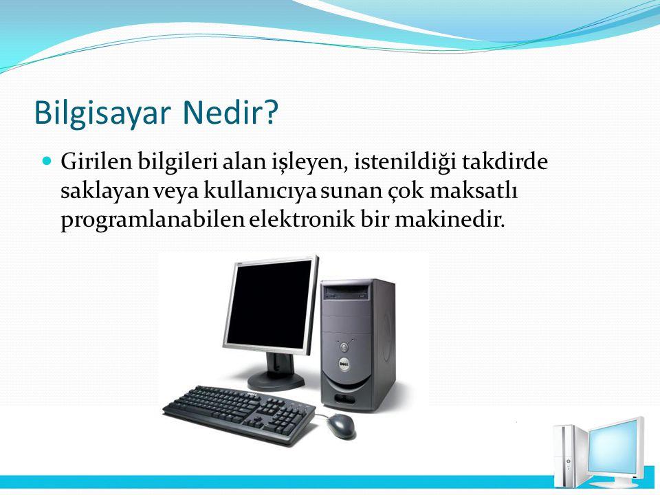 Bilgisayar Nedir? Girilen bilgileri alan işleyen, istenildiği takdirde saklayan veya kullanıcıya sunan çok maksatlı programlanabilen elektronik bir ma