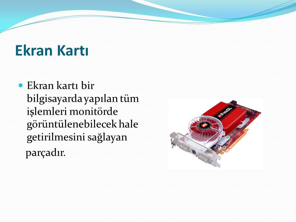Ekran Kartı Ekran kartı bir bilgisayarda yapılan tüm işlemleri monitörde görüntülenebilecek hale getirilmesini sağlayan parçadır.