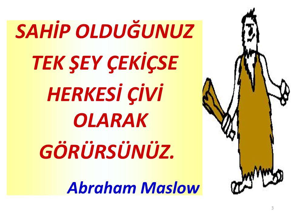 3 SAHİP OLDUĞUNUZ TEK ŞEY ÇEKİÇSE HERKESİ ÇİVİ OLARAK GÖRÜRSÜNÜZ. Abraham Maslow