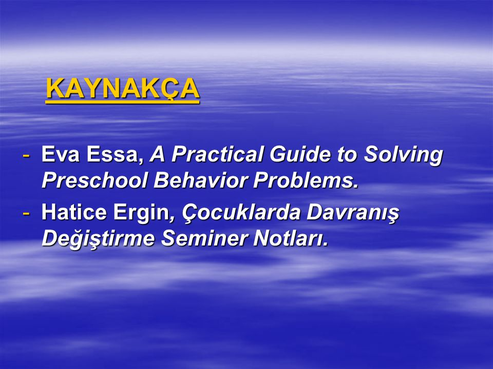 KAYNAKÇA KAYNAKÇA -Eva Essa, A Practical Guide to Solving Preschool Behavior Problems.