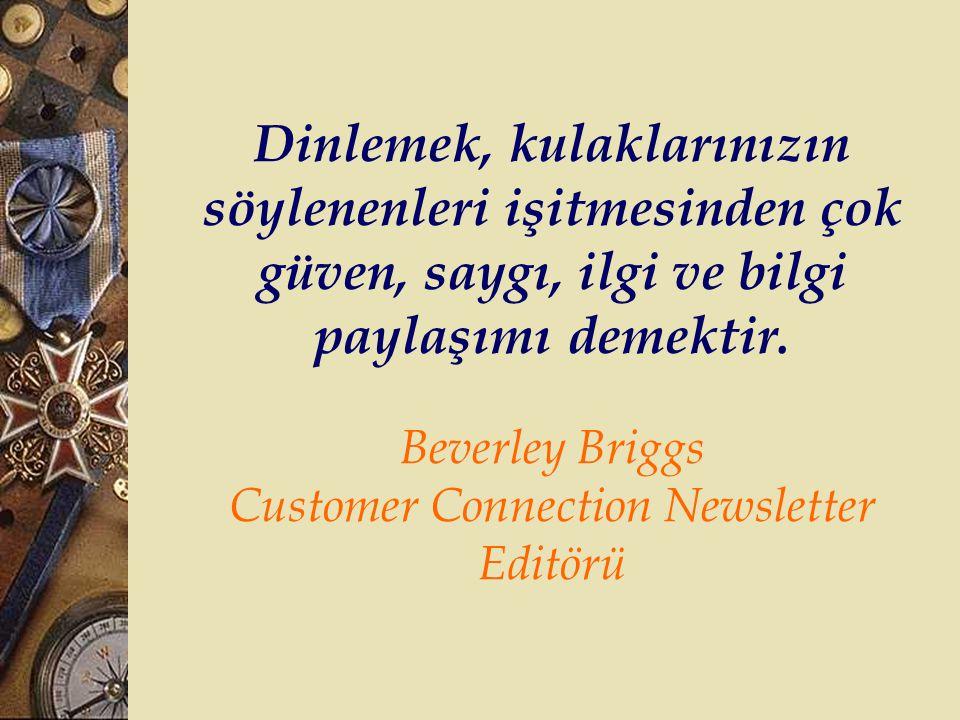 Dinlemek, kulaklarınızın söylenenleri işitmesinden çok güven, saygı, ilgi ve bilgi paylaşımı demektir. Beverley Briggs Customer Connection Newsletter