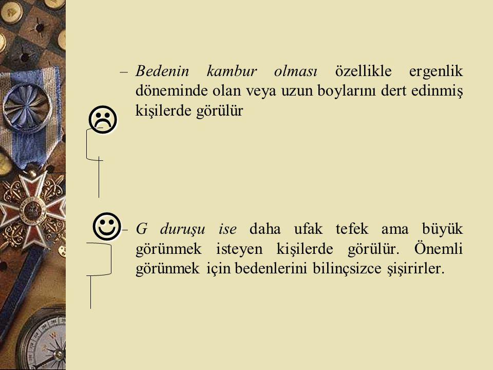 – Bedenin kambur olması özellikle ergenlik döneminde olan veya uzun boylarını dert edinmiş kişilerde görülür – G duruşu ise daha ufak tefek ama büyük