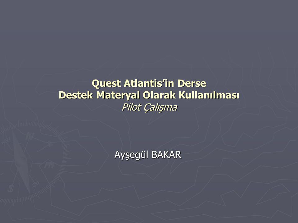 Quest Atlantis'in Derse Destek Materyal Olarak Kullanılması Pilot Çalışma Ayşegül BAKAR