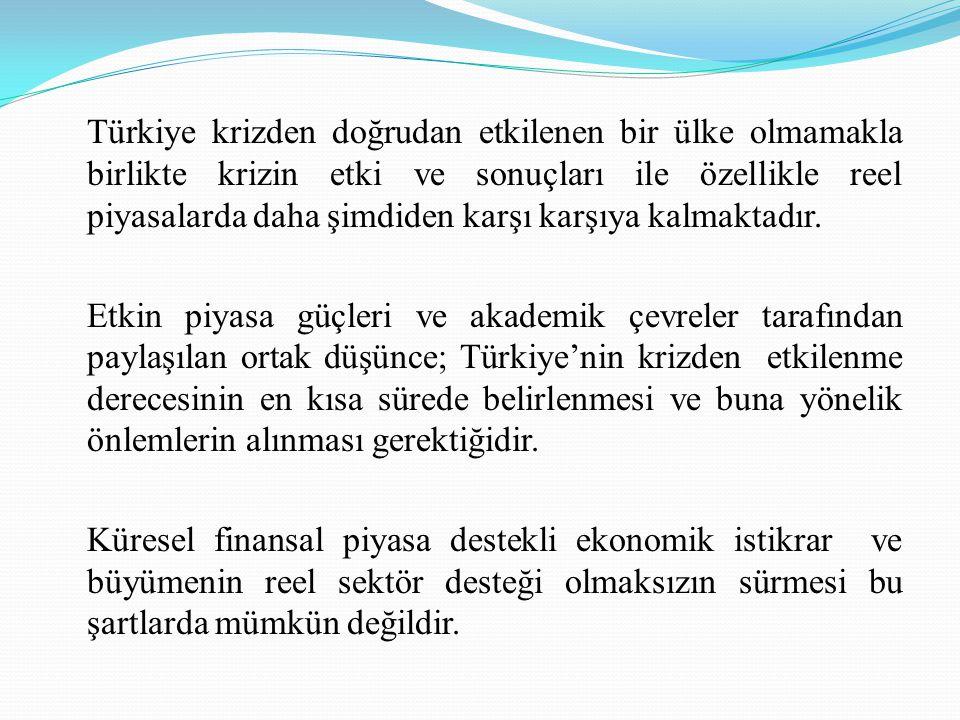 Türkiye krizden doğrudan etkilenen bir ülke olmamakla birlikte krizin etki ve sonuçları ile özellikle reel piyasalarda daha şimdiden karşı karşıya kal