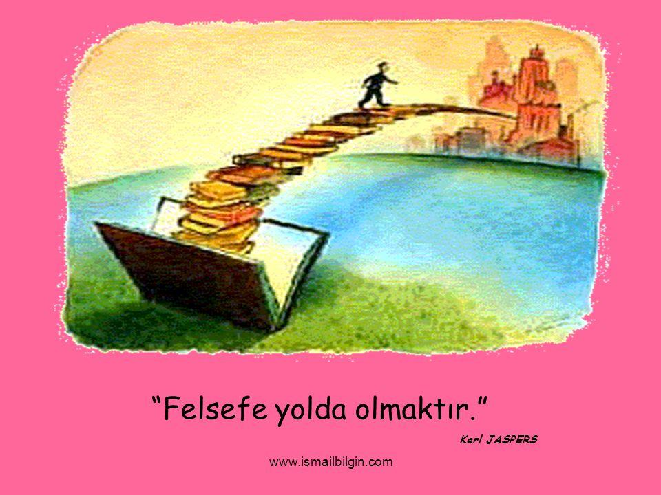 """www.ismailbilgin.com """"Felsefe yolda olmaktır."""" Karl JASPERS"""