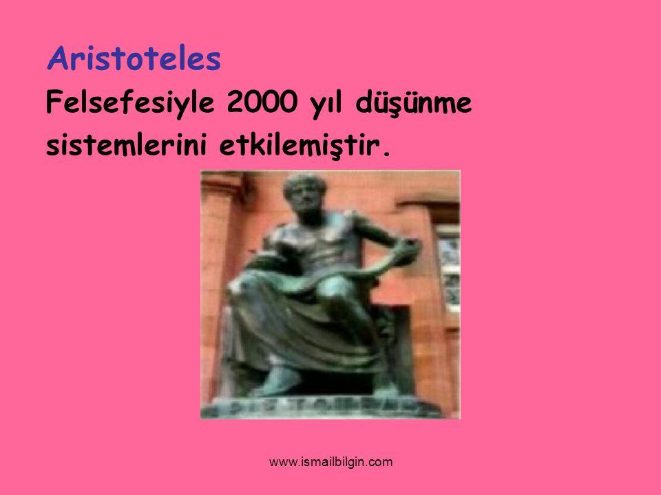 www.ismailbilgin.com Aristoteles Felsefesiyle 2000 yıl düşünme sistemlerini etkilemiştir.
