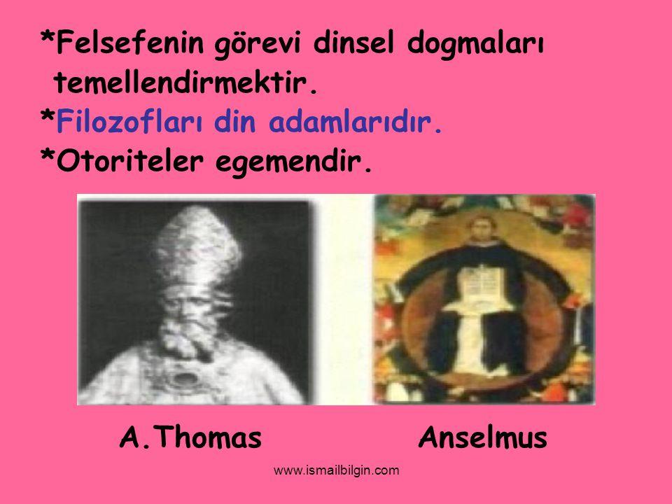 www.ismailbilgin.com *Felsefenin görevi dinsel dogmaları temellendirmektir. *Filozofları din adamlarıdır. *Otoriteler egemendir. A.Thomas Anselmus