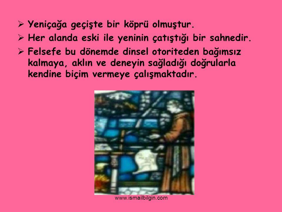 www.ismailbilgin.com  Yeniçağa geçişte bir köprü olmuştur.  Her alanda eski ile yeninin çatıştığı bir sahnedir.  Felsefe bu dönemde dinsel otorited