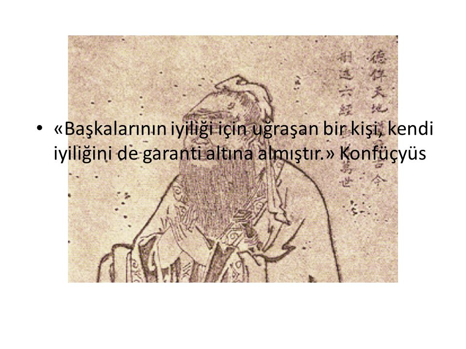 «Başkalarının iyiliği için uğraşan bir kişi, kendi iyiliğini de garanti altına almıştır.» Konfüçyüs