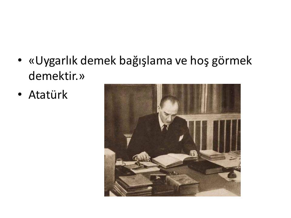 «Uygarlık demek bağışlama ve hoş görmek demektir.» Atatürk