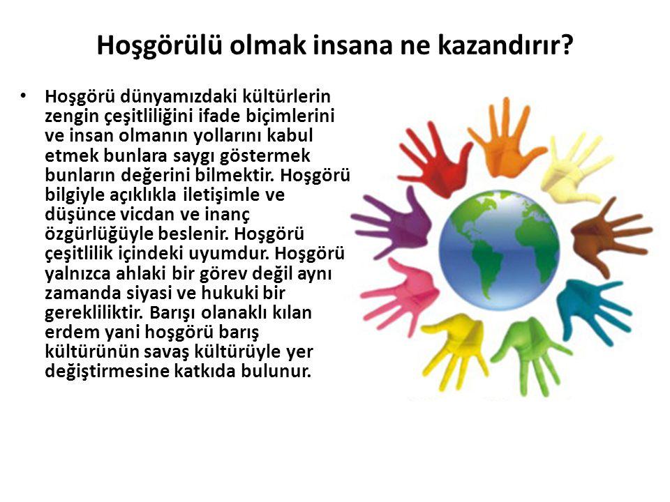 Hoşgörülü olmak insana ne kazandırır? Hoşgörü dünyamızdaki kültürlerin zengin çeşitliliğini ifade biçimlerini ve insan olmanın yollarını kabul etmek b
