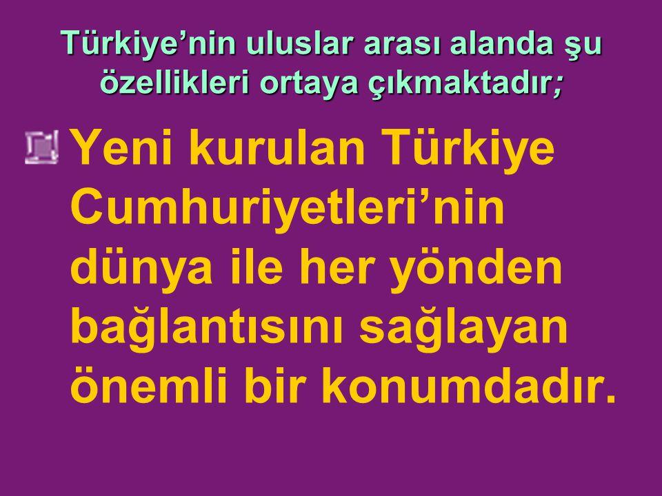 Türkiye'nin uluslar arası alanda şu özellikleri ortaya çıkmaktadır; Yeni kurulan Türkiye Cumhuriyetleri'nin dünya ile her yönden bağlantısını sağlayan önemli bir konumdadır.